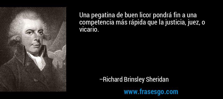 Una pegatina de buen licor pondrá fin a una competencia más rápida que la justicia, juez, o vicario. – Richard Brinsley Sheridan