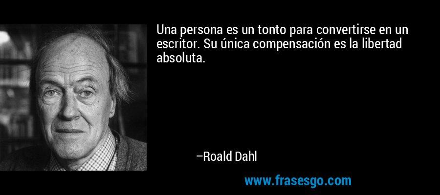 Una persona es un tonto para convertirse en un escritor. Su única compensación es la libertad absoluta. – Roald Dahl