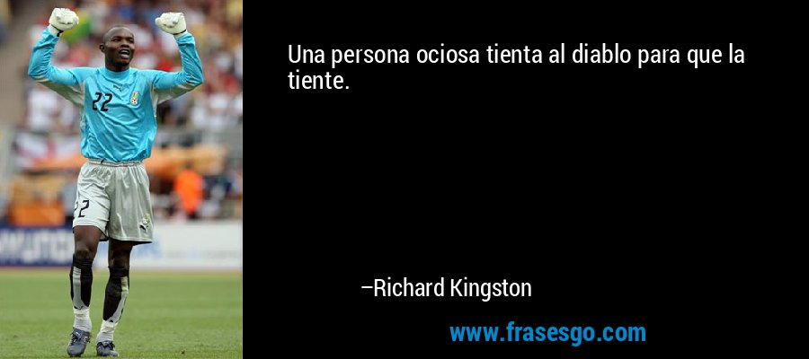Una persona ociosa tienta al diablo para que la tiente. – Richard Kingston