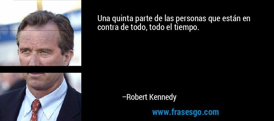 Una quinta parte de las personas que están en contra de todo, todo el tiempo. – Robert Kennedy