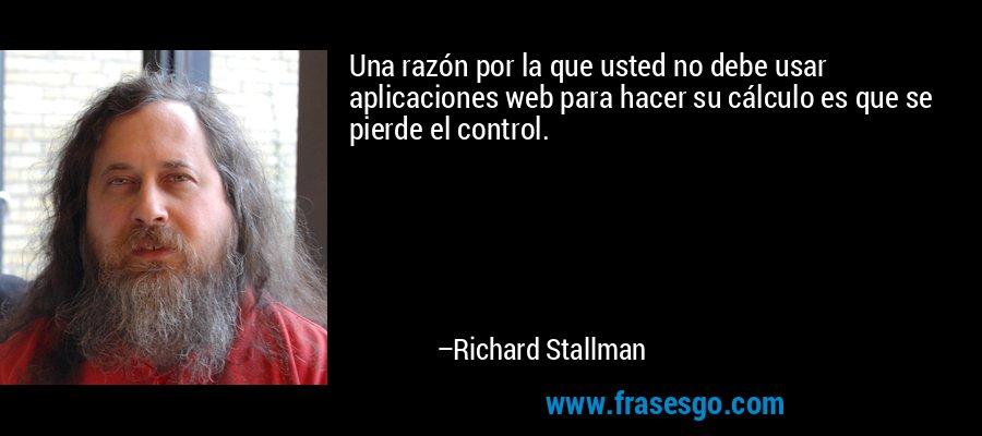 Una razón por la que usted no debe usar aplicaciones web para hacer su cálculo es que se pierde el control. – Richard Stallman
