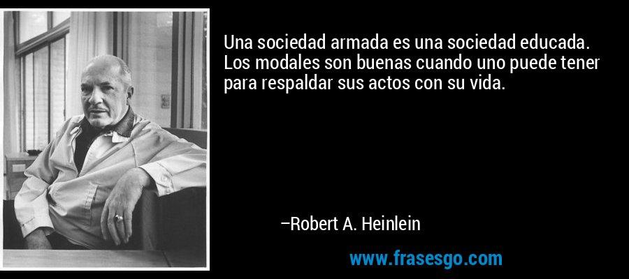 Una sociedad armada es una sociedad educada. Los modales son buenas cuando uno puede tener para respaldar sus actos con su vida. – Robert A. Heinlein