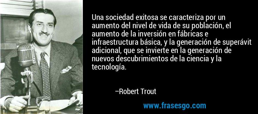 Una sociedad exitosa se caracteriza por un aumento del nivel de vida de su población, el aumento de la inversión en fábricas e infraestructura básica, y la generación de superávit adicional, que se invierte en la generación de nuevos descubrimientos de la ciencia y la tecnología. – Robert Trout