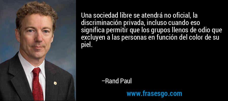 Una sociedad libre se atendrá no oficial, la discriminación privada, incluso cuando eso significa permitir que los grupos llenos de odio que excluyen a las personas en función del color de su piel. – Rand Paul