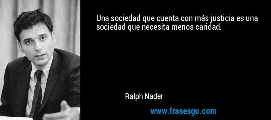 Una sociedad que cuenta con más justicia es una sociedad que necesita menos caridad. – Ralph Nader