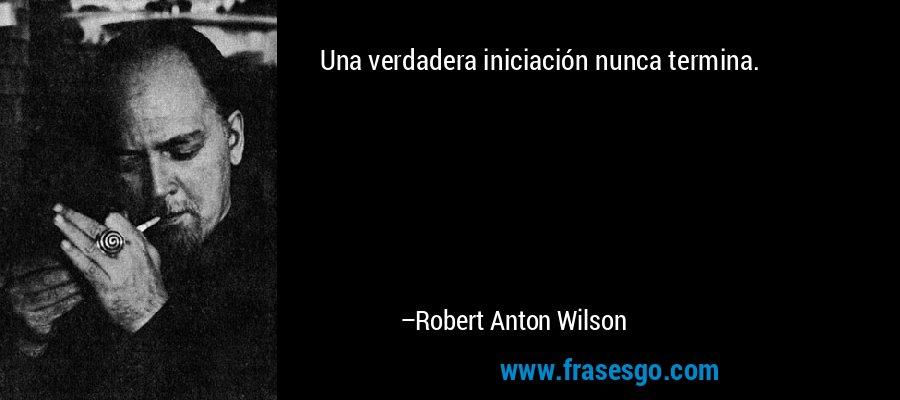 Una verdadera iniciación nunca termina. – Robert Anton Wilson