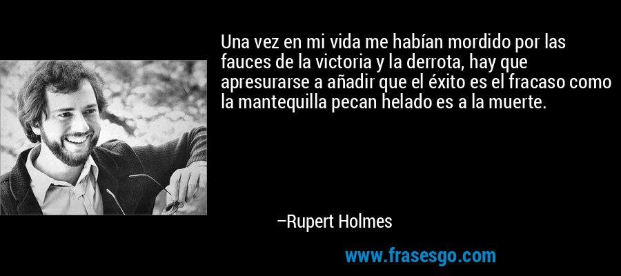 Una vez en mi vida me habían mordido por las fauces de la victoria y la derrota, hay que apresurarse a añadir que el éxito es el fracaso como la mantequilla pecan helado es a la muerte. – Rupert Holmes