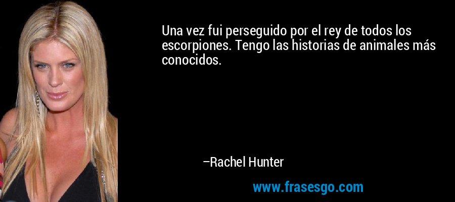 Una vez fui perseguido por el rey de todos los escorpiones. Tengo las historias de animales más conocidos. – Rachel Hunter