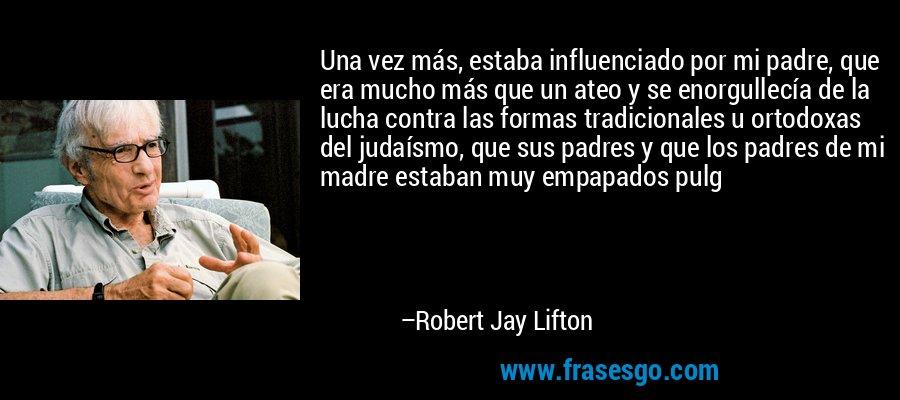 Una vez más, estaba influenciado por mi padre, que era mucho más que un ateo y se enorgullecía de la lucha contra las formas tradicionales u ortodoxas del judaísmo, que sus padres y que los padres de mi madre estaban muy empapados pulg – Robert Jay Lifton