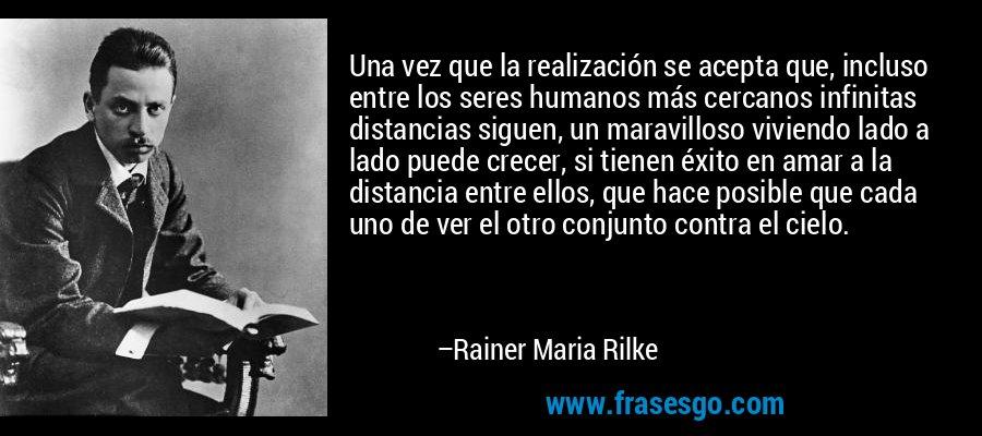 Una vez que la realización se acepta que, incluso entre los seres humanos más cercanos infinitas distancias siguen, un maravilloso viviendo lado a lado puede crecer, si tienen éxito en amar a la distancia entre ellos, que hace posible que cada uno de ver el otro conjunto contra el cielo. – Rainer Maria Rilke