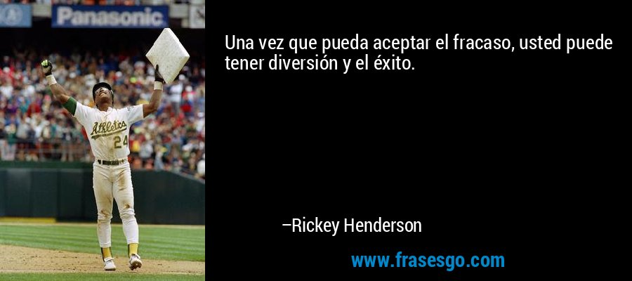Una vez que pueda aceptar el fracaso, usted puede tener diversión y el éxito. – Rickey Henderson