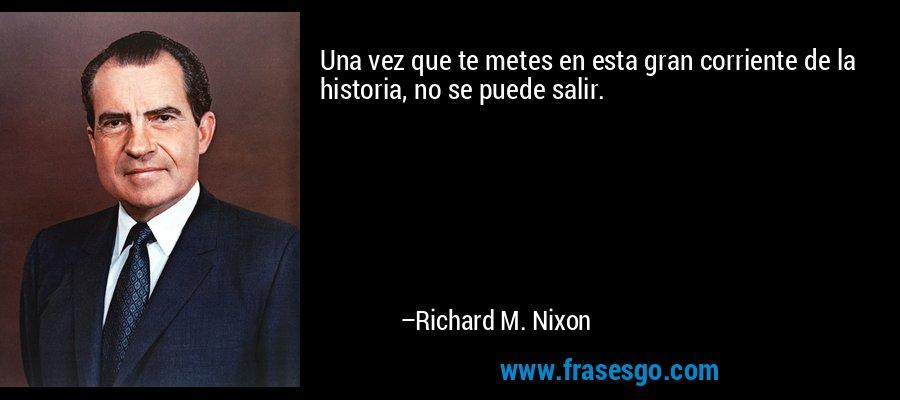Una vez que te metes en esta gran corriente de la historia, no se puede salir. – Richard M. Nixon