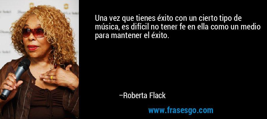Una vez que tienes éxito con un cierto tipo de música, es difícil no tener fe en ella como un medio para mantener el éxito. – Roberta Flack