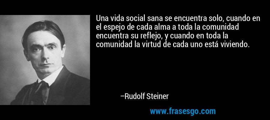 Una vida social sana se encuentra solo, cuando en el espejo de cada alma a toda la comunidad encuentra su reflejo, y cuando en toda la comunidad la virtud de cada uno está viviendo. – Rudolf Steiner