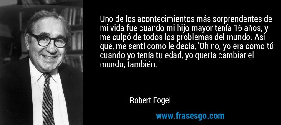 Uno de los acontecimientos más sorprendentes de mi vida fue cuando mi hijo mayor tenía 16 años, y me culpó de todos los problemas del mundo. Así que, me sentí como le decía, 'Oh no, yo era como tú cuando yo tenía tu edad, yo quería cambiar el mundo, también. ' – Robert Fogel