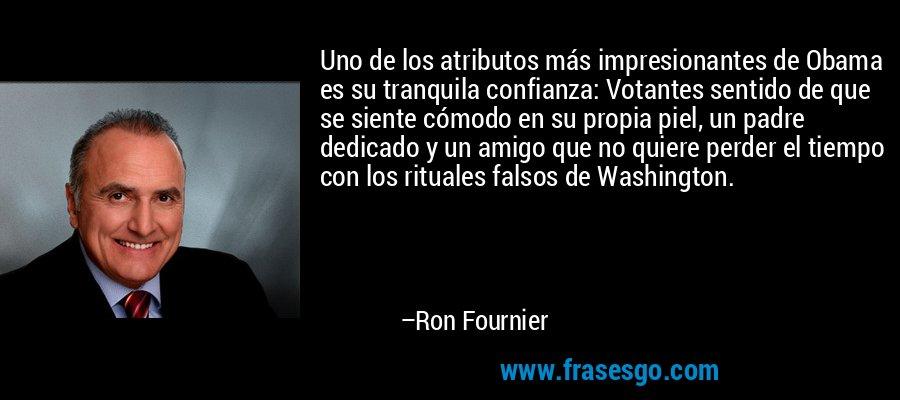 Uno de los atributos más impresionantes de Obama es su tranquila confianza: Votantes sentido de que se siente cómodo en su propia piel, un padre dedicado y un amigo que no quiere perder el tiempo con los rituales falsos de Washington. – Ron Fournier