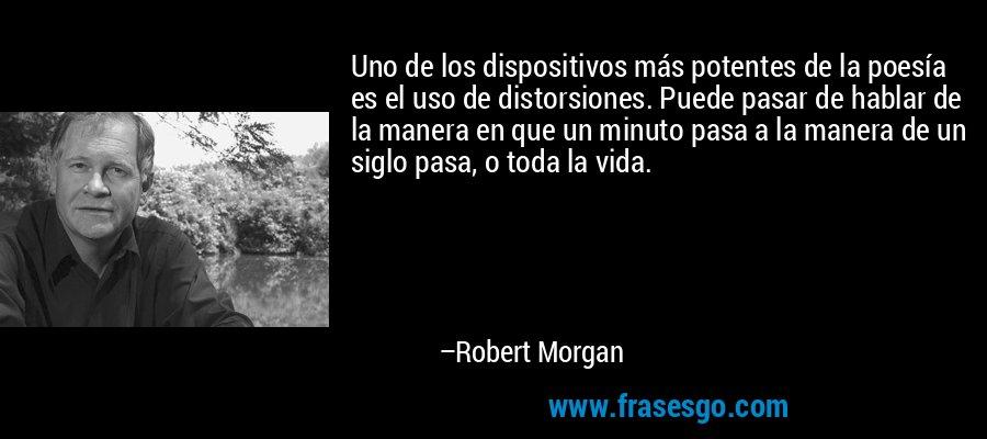 Uno de los dispositivos más potentes de la poesía es el uso de distorsiones. Puede pasar de hablar de la manera en que un minuto pasa a la manera de un siglo pasa, o toda la vida. – Robert Morgan