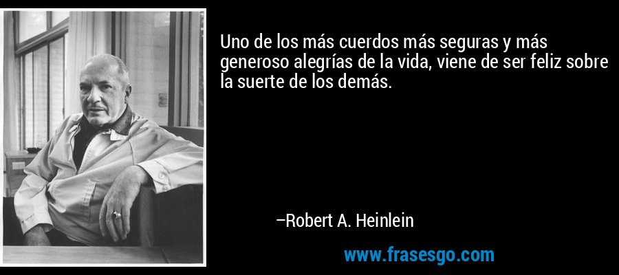 Uno de los más cuerdos más seguras y más generoso alegrías de la vida, viene de ser feliz sobre la suerte de los demás. – Robert A. Heinlein