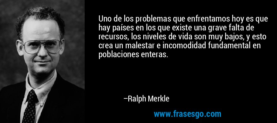 Uno de los problemas que enfrentamos hoy es que hay países en los que existe una grave falta de recursos, los niveles de vida son muy bajos, y esto crea un malestar e incomodidad fundamental en poblaciones enteras. – Ralph Merkle