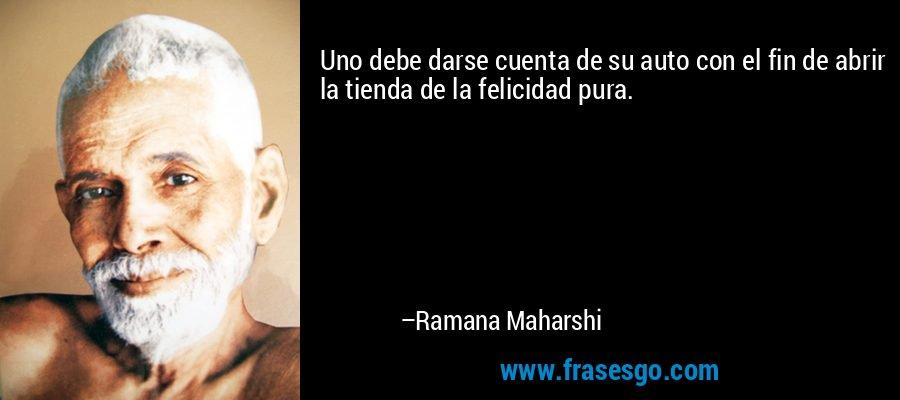 Uno debe darse cuenta de su auto con el fin de abrir la tienda de la felicidad pura. – Ramana Maharshi