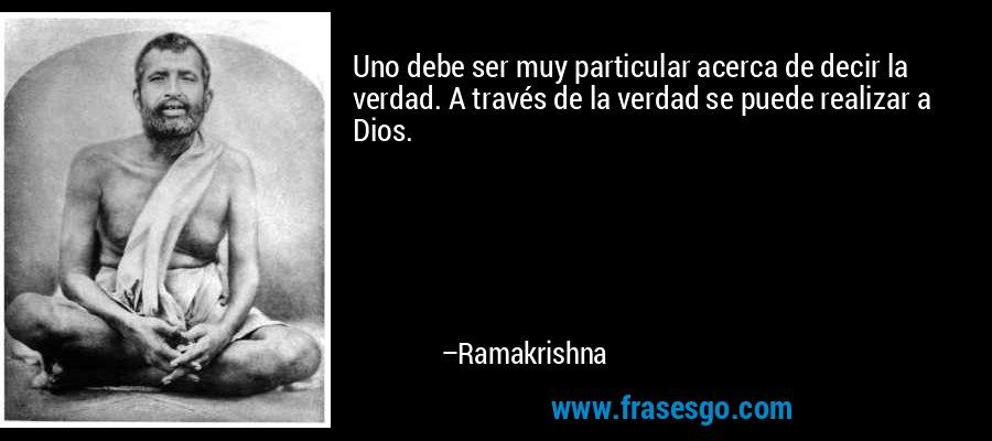 Uno debe ser muy particular acerca de decir la verdad. A través de la verdad se puede realizar a Dios. – Ramakrishna