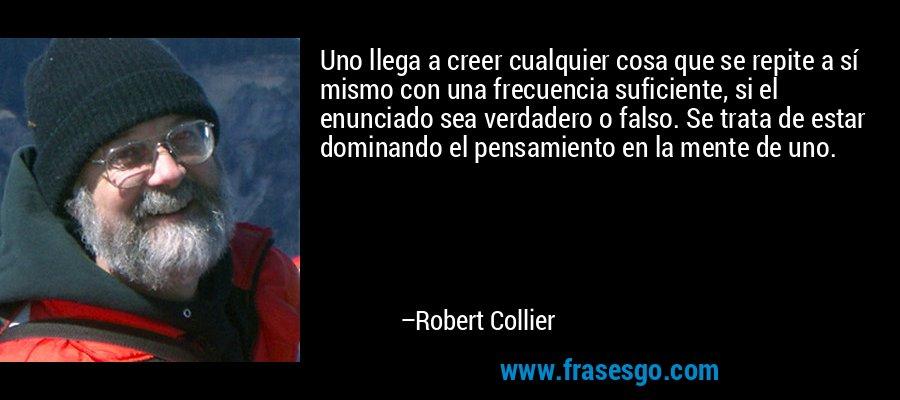 Uno llega a creer cualquier cosa que se repite a sí mismo con una frecuencia suficiente, si el enunciado sea verdadero o falso. Se trata de estar dominando el pensamiento en la mente de uno. – Robert Collier