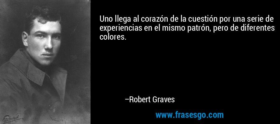 Uno llega al corazón de la cuestión por una serie de experiencias en el mismo patrón, pero de diferentes colores. – Robert Graves