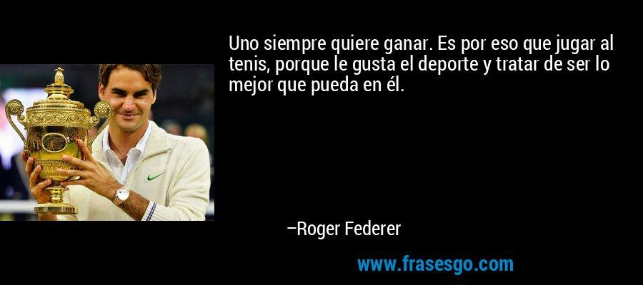 Uno siempre quiere ganar. Es por eso que jugar al tenis, porque le gusta el deporte y tratar de ser lo mejor que pueda en él. – Roger Federer