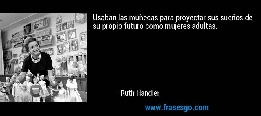 Usaban las muñecas para proyectar sus sueños de su propio futuro como mujeres adultas. – Ruth Handler