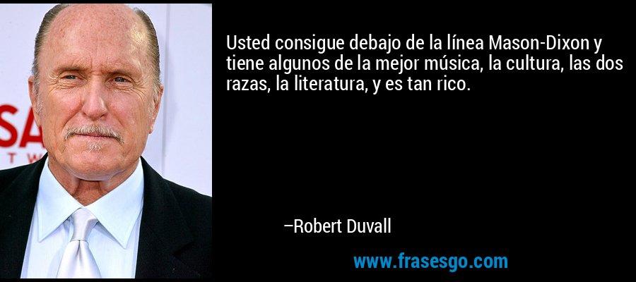 Usted consigue debajo de la línea Mason-Dixon y tiene algunos de la mejor música, la cultura, las dos razas, la literatura, y es tan rico. – Robert Duvall