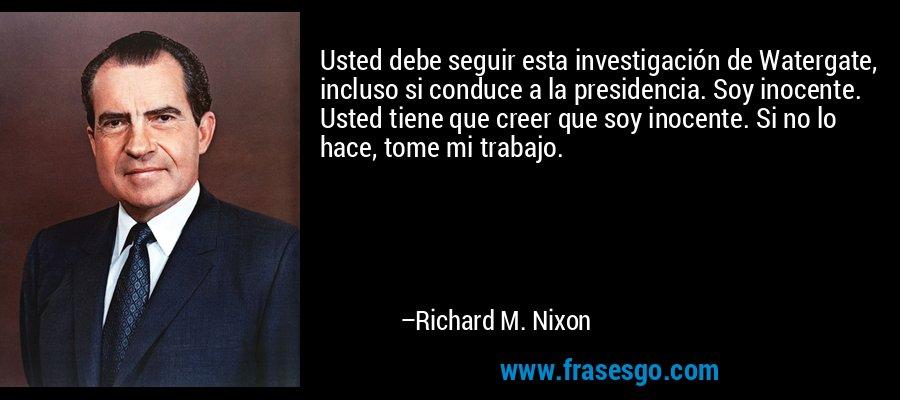 Usted debe seguir esta investigación de Watergate, incluso si conduce a la presidencia. Soy inocente. Usted tiene que creer que soy inocente. Si no lo hace, tome mi trabajo. – Richard M. Nixon