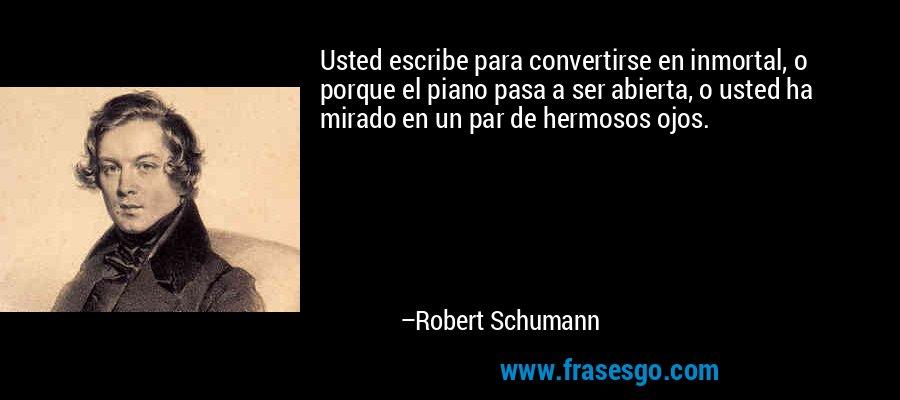 Usted escribe para convertirse en inmortal, o porque el piano pasa a ser abierta, o usted ha mirado en un par de hermosos ojos. – Robert Schumann