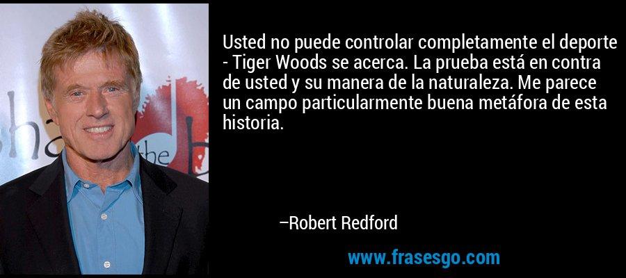 Usted no puede controlar completamente el deporte - Tiger Woods se acerca. La prueba está en contra de usted y su manera de la naturaleza. Me parece un campo particularmente buena metáfora de esta historia. – Robert Redford