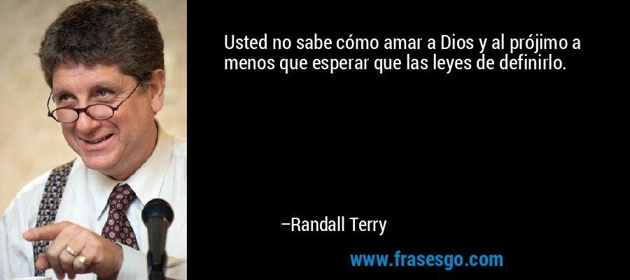 Usted no sabe cómo amar a Dios y al prójimo a menos que esperar que las leyes de definirlo. – Randall Terry