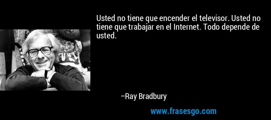Usted no tiene que encender el televisor. Usted no tiene que trabajar en el Internet. Todo depende de usted. – Ray Bradbury