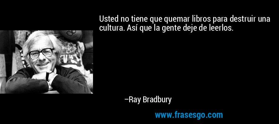 Usted no tiene que quemar libros para destruir una cultura. Así que la gente deje de leerlos. – Ray Bradbury