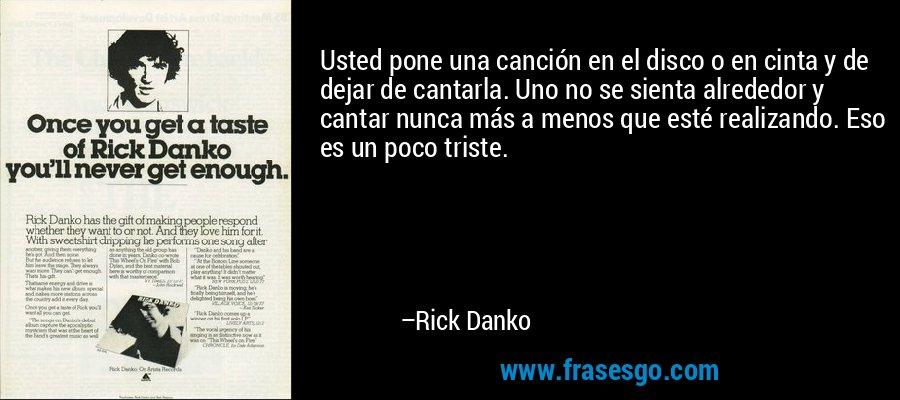 Usted pone una canción en el disco o en cinta y de dejar de cantarla. Uno no se sienta alrededor y cantar nunca más a menos que esté realizando. Eso es un poco triste. – Rick Danko