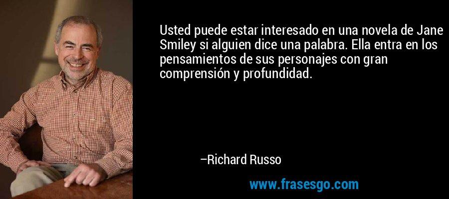 Usted puede estar interesado en una novela de Jane Smiley si alguien dice una palabra. Ella entra en los pensamientos de sus personajes con gran comprensión y profundidad. – Richard Russo