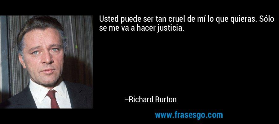 Usted puede ser tan cruel de mí lo que quieras. Sólo se me va a hacer justicia. – Richard Burton