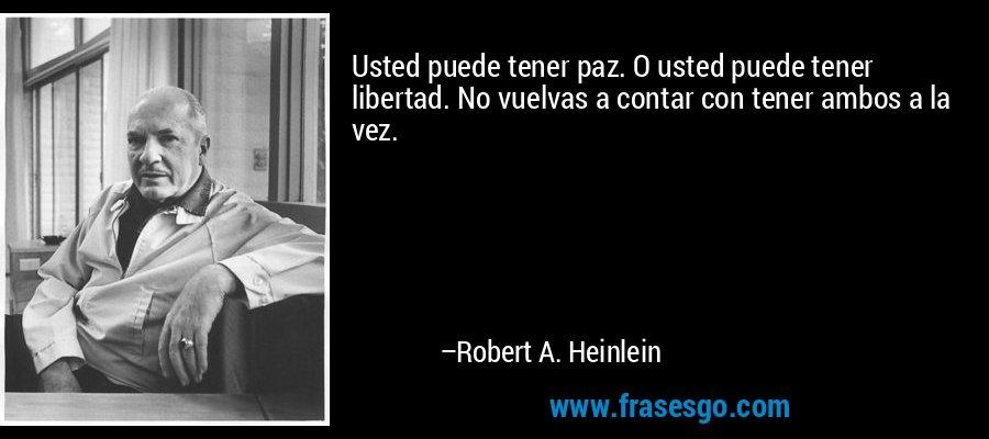 Usted puede tener paz. O usted puede tener libertad. No vuelvas a contar con tener ambos a la vez. – Robert A. Heinlein