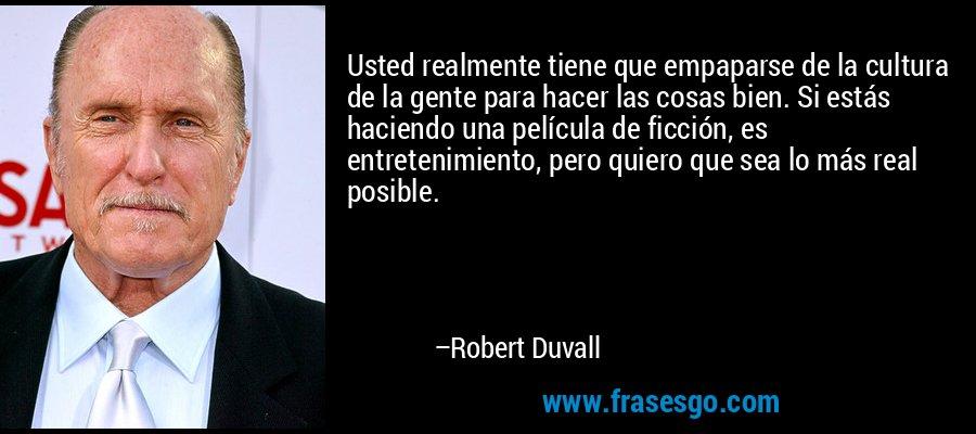 Usted realmente tiene que empaparse de la cultura de la gente para hacer las cosas bien. Si estás haciendo una película de ficción, es entretenimiento, pero quiero que sea lo más real posible. – Robert Duvall
