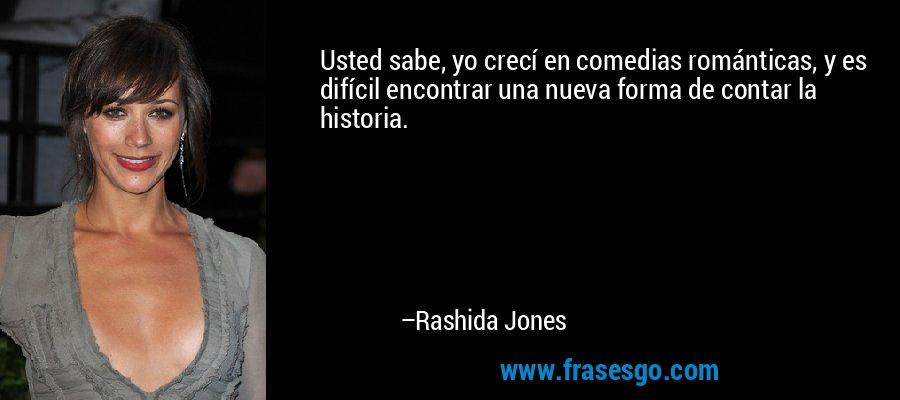 Usted sabe, yo crecí en comedias románticas, y es difícil encontrar una nueva forma de contar la historia. – Rashida Jones