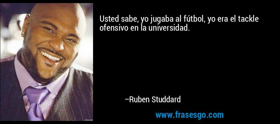 Usted sabe, yo jugaba al fútbol, yo era el tackle ofensivo en la universidad. – Ruben Studdard