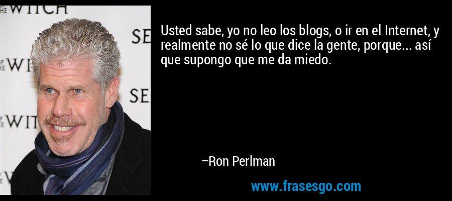 Usted sabe, yo no leo los blogs, o ir en el Internet, y realmente no sé lo que dice la gente, porque... así que supongo que me da miedo. – Ron Perlman