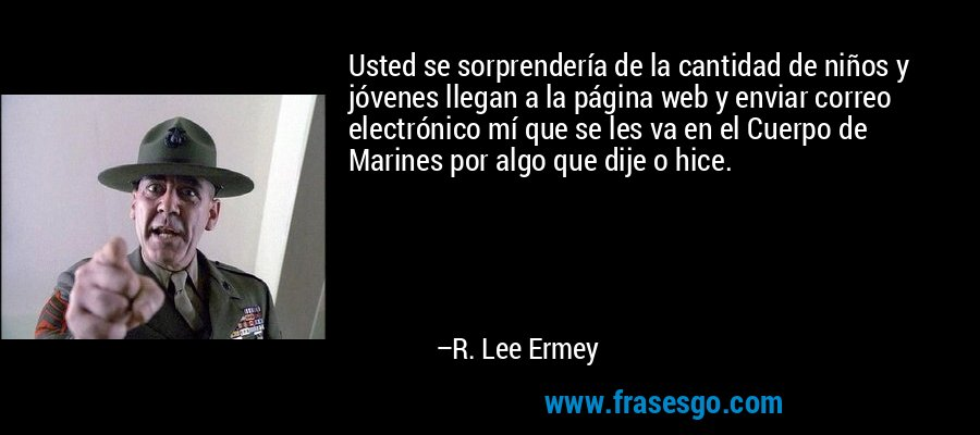 Usted se sorprendería de la cantidad de niños y jóvenes llegan a la página web y enviar correo electrónico mí que se les va en el Cuerpo de Marines por algo que dije o hice. – R. Lee Ermey