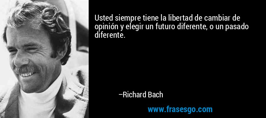 Usted siempre tiene la libertad de cambiar de opinión y elegir un futuro diferente, o un pasado diferente. – Richard Bach