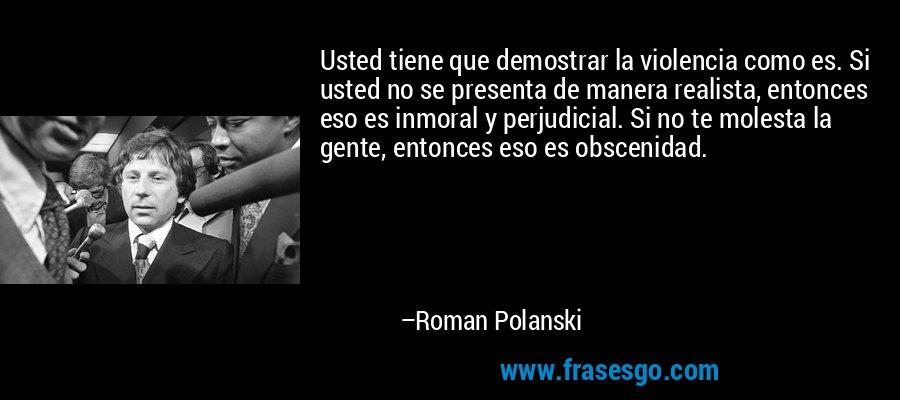 Usted tiene que demostrar la violencia como es. Si usted no se presenta de manera realista, entonces eso es inmoral y perjudicial. Si no te molesta la gente, entonces eso es obscenidad. – Roman Polanski