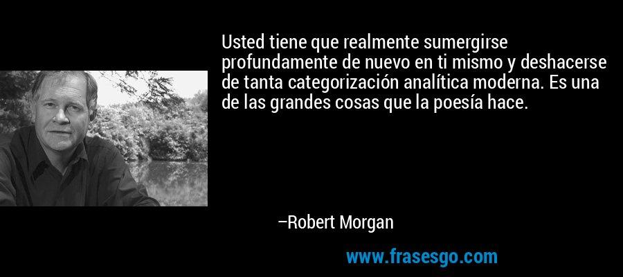 Usted tiene que realmente sumergirse profundamente de nuevo en ti mismo y deshacerse de tanta categorización analítica moderna. Es una de las grandes cosas que la poesía hace. – Robert Morgan
