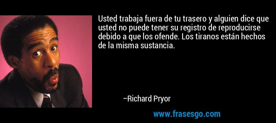 Usted trabaja fuera de tu trasero y alguien dice que usted no puede tener su registro de reproducirse debido a que los ofende. Los tiranos están hechos de la misma sustancia. – Richard Pryor