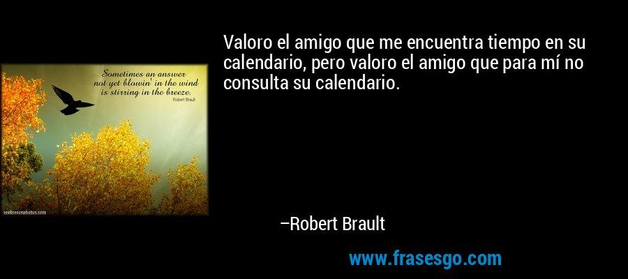 Valoro el amigo que me encuentra tiempo en su calendario, pero valoro el amigo que para mí no consulta su calendario. – Robert Brault